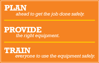 PLAN ahead to get the job done safely. PROVIDE the right equipment. TRAIN everyone to use the equipment safely.